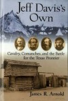 Jeff Davis's Own: Cavalry, Comanches, and the Battle for the Texas Frontier - James R. Arnold