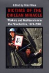 Victims of the Chilean Miracle: Workers and Neoliberalism in the Pinochet Era, 1973-2002 - Peter Winn, Paul Drake