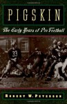 Pigskin: The Early Years of Pro Football - Robert W. Peterson