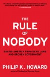 The Rule of Nobody: Saving America from Dead Laws and Senseless Bureaucracy - Philip K. Howard
