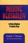 Positive Neutrality: Letting Religious Freedom Ring - Stephen V. Monsma