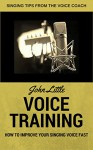 Voice Training - How To Improve Your Singing Voice Fast. Singing Tips From The Voice Coach - John Little