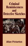 Criminal Reminiscences and Detective Sketches - Allan Pinkerton