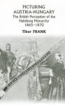 Picturing Austria-Hungary: The British Perception of the Habsburg Monarchy 1865-1870 - Tibor Frank