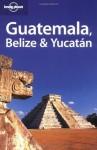 Lonely Planet Guatemala Belize & Yucatan (Lonely Planet Belize, Guatemala & Yucatan) - Conner Gorry, Danny Palmerlee, Lucas Vidgen