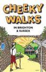 Cheeky Walks in Brighton & Sussex - Tim Bick, David Bramwell, John Ashton