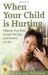 When Your Child Is Hurting: Helping Your Kids Survive the Ups and Downs of Life - Glynnis Whitwer
