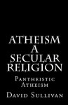 Atheism: A Secular Religion: Introduction to Empirical Truth - David Sullivan