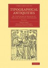 Typographical Antiquities: Or, The History of Printing in England, Scotland, and Ireland (Cambridge Library Collection - History of Printing, Publishing and Libraries) (Volume 3) - Joseph Ames, William Herbert, Thomas Frognall Dibdin