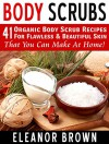 Body Scrubs: 41 Organic Body Scrub Recipes For Flawless & Beautiful Skin That You Can Make At Home! - Eleanor Brown