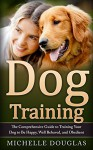 Dog Training: The Comprehensive Guide To Training Your Dog To Be Happy, Well Behaved And Obedient - Michelle Douglas