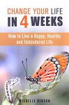 Change Your Life in 4 Weeks: How to Live a Happy, Healthy and Unhindered Life (Organize Your Life & Home) - Michelle Henson