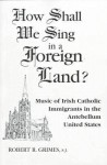 How Shall We Sing in a Foreign Land?: Music of Irish-Catholic Immigrants in the Antebellum United States - Robert Grimes
