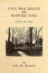 Civil War Debate on Harvard Yard: A Five ACT Play - John M. Quimby