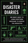 The Disaster Diaries: One Man's Quest to Learn Everything Necessary to Survive the Apocalypse - Sam Sheridan