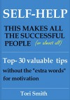 "Self-Help: This makes all the successful people. (Or almost all). Top-30 valuable tips without the ""extra words"" for motivation - Tori Smith"