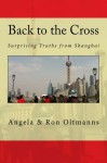 Back to the Cross: Surprising Truths from Shanghai - Angela Oltmanns, Ron Oltmanns