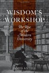 Wisdom's Workshop: The Rise of the Modern University - James Axtell