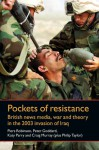 Pockets of Resistance: British News Media, War and Theory in the 2003 Invasion of Iraq - Piers Robinson, Philip M. Taylor, Peter Goddard, Craig Murray, Katy Parry