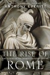 The Rise of Rome: The Making of the World's Greatest Empire by Everitt, Anthony 1st (first) Edition (8/7/2012) - Anthony Everitt