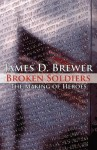 Broken Soldiers: The Making of Heroes - James D. Brewer