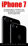 iPhone 7: The Ultimate iPhone 7 And iPhone 7 Plus User Guide And Manual - Learn Everything You Need To Know About The Latest Apple Phone! (iPhone 7 User Guide, iPhone 7 Manual, iOS 10) - Alexander Moore