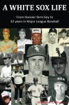 A White Sox Life: From Hoosier farm boy to 42 years in Major League Baseball - Matthew A. Werner