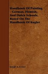 Handbook of Painting - German, Flemish, and Dutch Schools. Based on the Handbook of Kugler - Joseph Crowe
