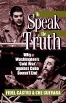 To Speak the Truth: Why Washington's 'Cold War' Against Cuba Doesn't End - Fidel Castro, Ernesto Guevara
