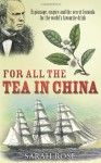 For All the Tea in China: Espionage, Empire and the Secret Formula for the World's Favourite Drink - Sarah Rose