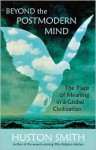 Beyond the Post-Modern Mind: The Place of Meaning in a Global Civilization - Huston Smith