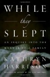 While They Slept: An Inquiry Into the Murder of a Family - Kathryn Harrison