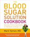 The Blood Sugar Solution Cookbook: More than 175 Ultra-Tasty Recipes for Total Health and Weight Loss - Mark Hyman