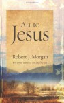 All to Jesus: A Year of Devotions - Robert J. Morgan