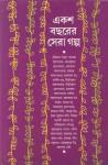 একশ বছরের সেরা গল্প - Rabindranath Tagore, Sarat Chandra Chattopadhyay, Provat Kumar Mukhopadhyay, Kedarnath Bandopadhyay, Charu Chandra Bandopadhyay, Tarashankar Bandyopadhyay, Sharadindu Bandyopadhyay, Annada Shankar Ray, Banaful, Manoj Basu, Shailajananda Mukhopadhyay, Pramathanath Bi