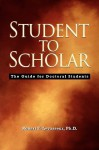 Student to Scholar: The Guide for Doctoral Students - Robert, E. Levasseur