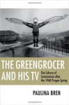 The Greengrocer and His TV: The Culture of Communism After the 1968 Prague Spring - Paulina Bren