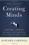 Creating Minds: An Anatomy of Creativity as Seen Through the Lives of Freud, Einstein, Picasso, Stravinsky, Eliot, Graham, and Gandhi - Howard Gardner