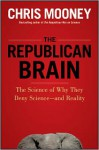 The Republican Brain: The Science of Why They Deny Science--And Reality - Chris Mooney