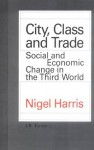 City, Class and Trade: Social and Economic Change in the Third World - Nigel Harris, Harris Harris