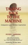 Talking Back to the Machine: Computers and Human Aspiration - Peter J. Denning, David Kasik