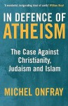 In Defence Of Atheism: The Case Against Christianity, Judaism And Islam - Michel Onfray