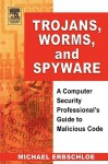 Trojans, Worms, and Spyware: A Computer Security Professional's Guide to Malicious Code - Michael Erbschloe
