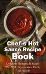 Chef's Hot Sauce Recipe Book: Delicious Homemade Sauces That Will Impress Your Family And Friends - Michelle Green