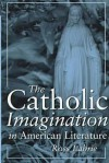 The Catholic Imagination in American Literature - Ross Labrie