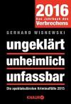 ungeklärt unheimlich unfassbar: Die spektakulärsten Kriminalfälle 2015 - Gerhard Wisnewski