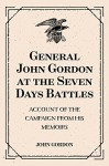 General John Gordon at the Seven Days Battles: Account of the Campaign from His Memoirs - John Gordon