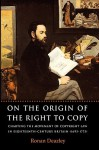 On the Origin of the Right to Copy: Charting the Movement of Copyright Law in Eighteenth-Century Britain (1695-1775) - Ronan Deazley
