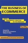 The Business of Ecommerce: From Corporate Strategy to Technology (Breakthroughs in Application Development) - Paul May