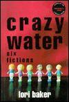 Crazy Water: Six Fictions - Lori Baker